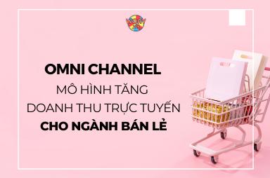 Omni Channel - Mô hình tăng doanh thu trực tuyến cho ngành bán lẻ.
